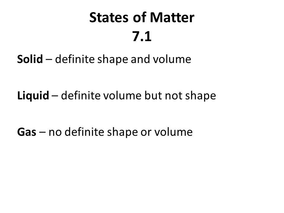 States of Matter 7.1 Solid – definite shape and volume Liquid – definite volume but not shape Gas – no definite shape or volume