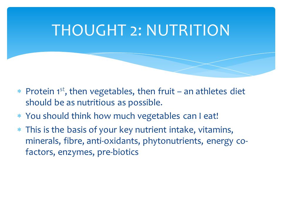 THOUGHT 2: NUTRITION Protein 1st, then vegetables, then fruit – an athletes diet should be as nutritious as possible.