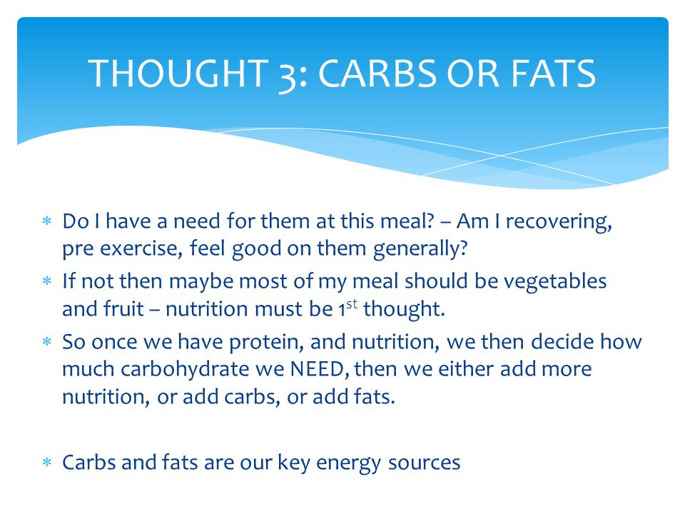 THOUGHT 3: CARBS OR FATS Do I have a need for them at this meal – Am I recovering, pre exercise, feel good on them generally