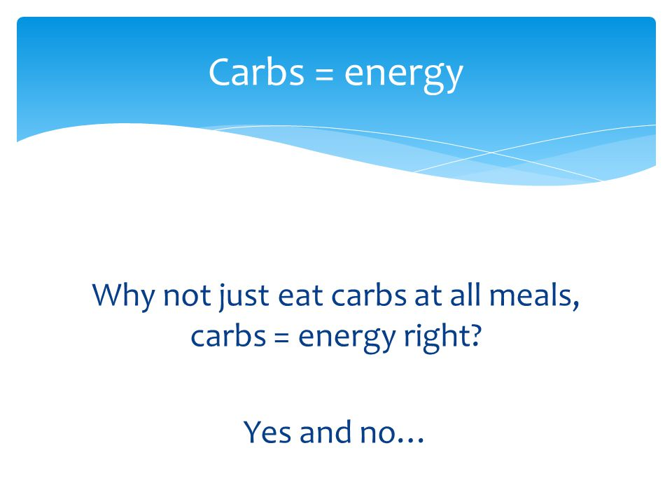 Why not just eat carbs at all meals, carbs = energy right Yes and no…