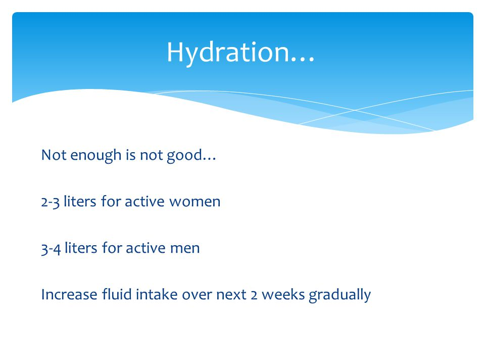 Hydration… Not enough is not good… 2-3 liters for active women 3-4 liters for active men Increase fluid intake over next 2 weeks gradually