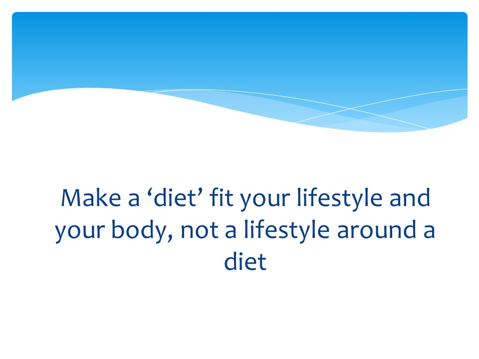Make a 'diet' fit your lifestyle and your body, not a lifestyle around a diet