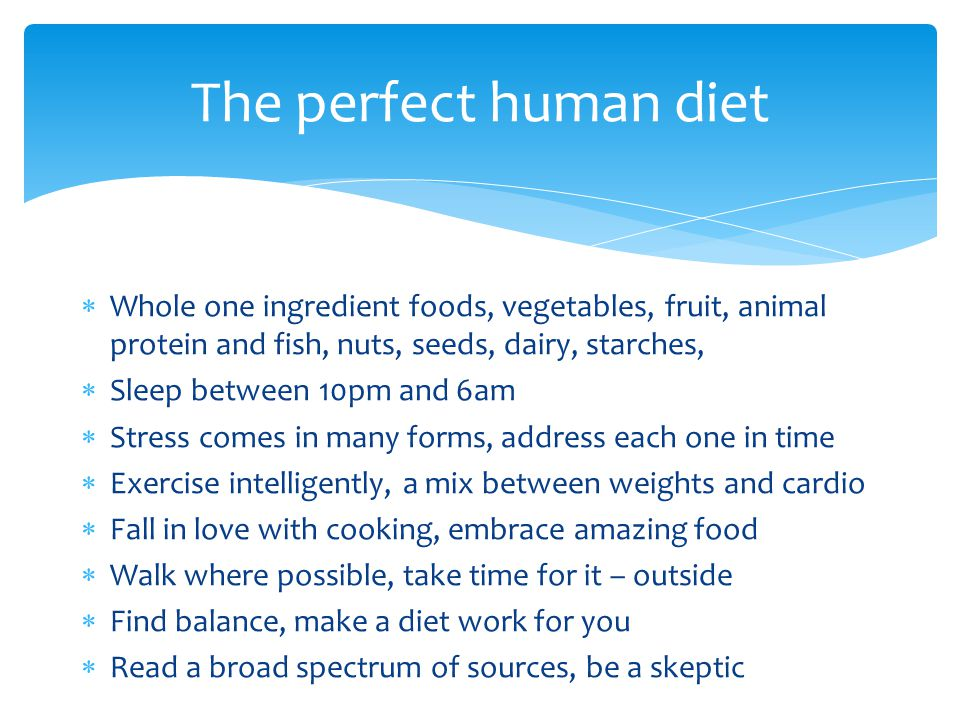 The perfect human diet Whole one ingredient foods, vegetables, fruit, animal protein and fish, nuts, seeds, dairy, starches,