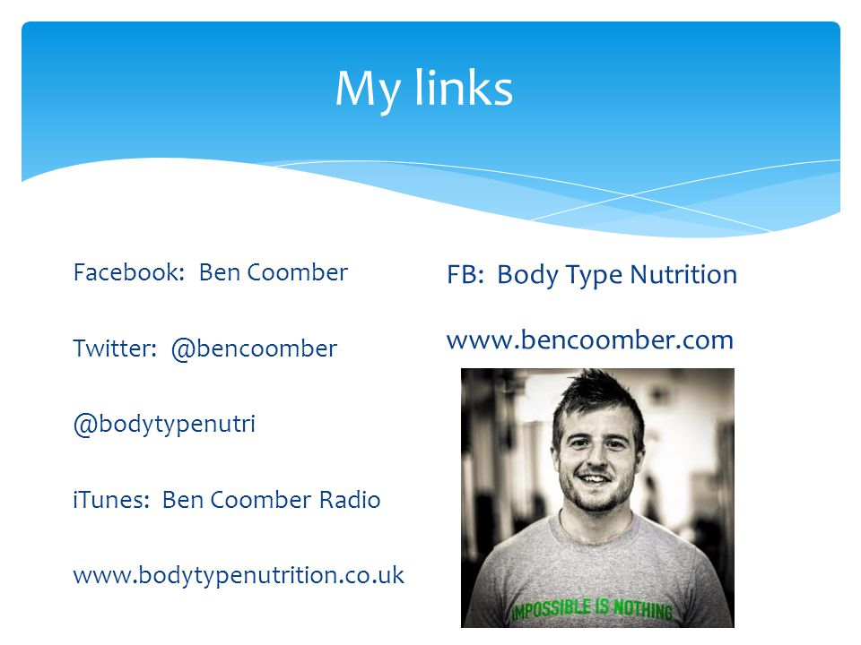 My links FB: Body Type Nutrition www.bencoomber.com