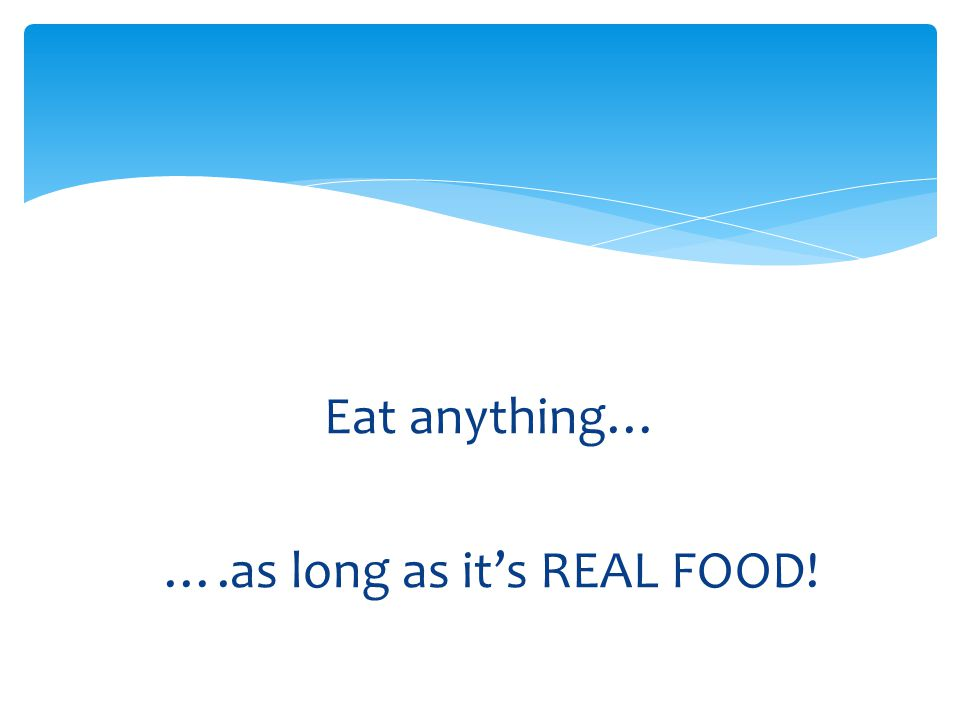 Eat anything… ….as long as it's REAL FOOD!