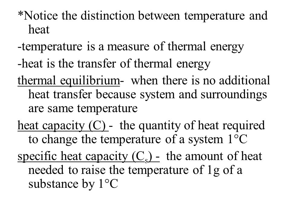 *Notice the distinction between temperature and heat -temperature is a measure of thermal energy -heat is the transfer of thermal energy thermal equilibrium- when there is no additional heat transfer because system and surroundings are same temperature heat capacity (C) - the quantity of heat required to change the temperature of a system 1°C specific heat capacity (Cs) - the amount of heat needed to raise the temperature of 1g of a substance by 1°C