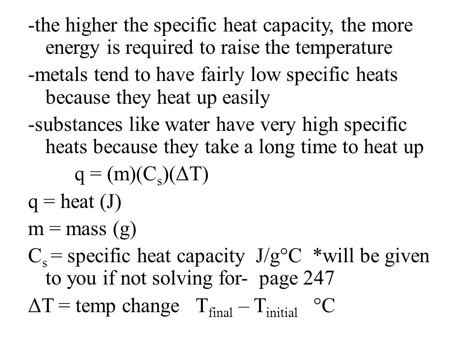 -the higher the specific heat capacity, the more energy is required to raise the temperature -metals tend to have fairly low specific heats because they heat up easily -substances like water have very high specific heats because they take a long time to heat up q = (m)(Cs)(ΔT) q = heat (J) m = mass (g) Cs = specific heat capacity J/g°C *will be given to you if not solving for- page 247 ΔT = temp change Tfinal – Tinitial °C