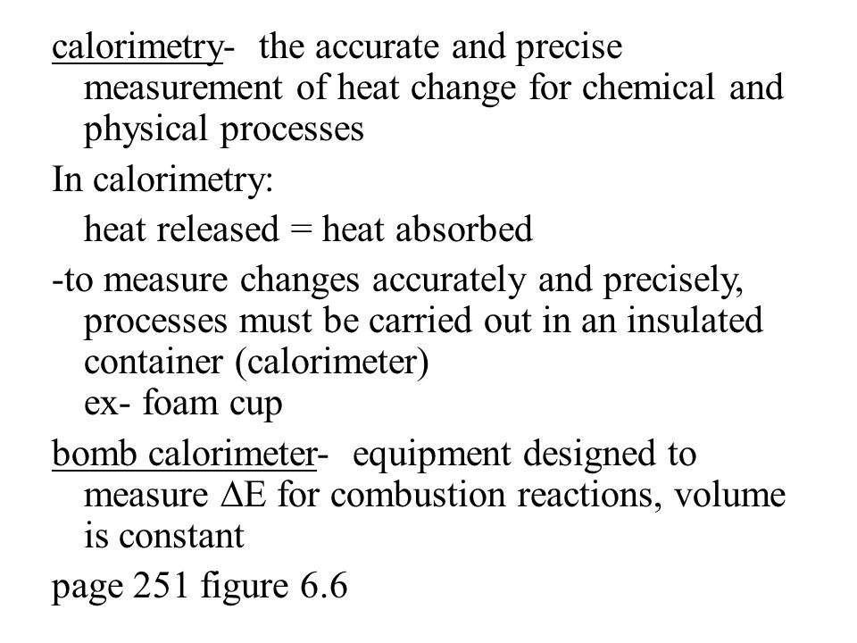 calorimetry- the accurate and precise measurement of heat change for chemical and physical processes In calorimetry: heat released = heat absorbed -to measure changes accurately and precisely, processes must be carried out in an insulated container (calorimeter) ex- foam cup bomb calorimeter- equipment designed to measure ∆E for combustion reactions, volume is constant page 251 figure 6.6