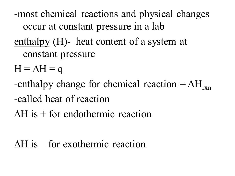 -most chemical reactions and physical changes occur at constant pressure in a lab enthalpy (H)- heat content of a system at constant pressure H = ∆H = q -enthalpy change for chemical reaction = ΔHrxn -called heat of reaction ∆H is + for endothermic reaction ∆H is – for exothermic reaction
