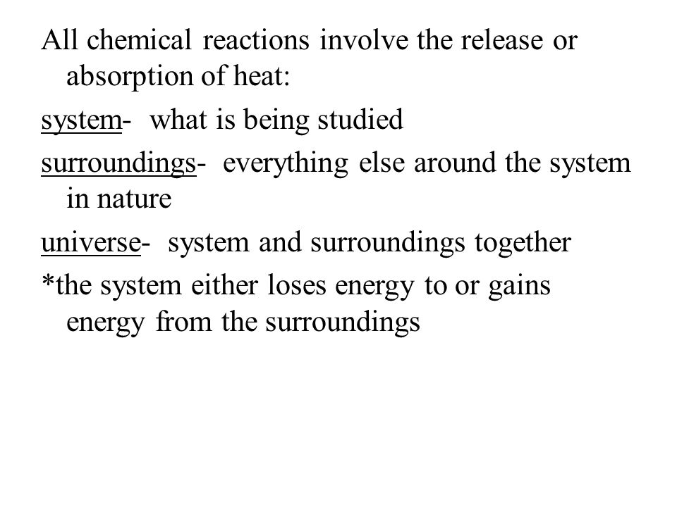 All chemical reactions involve the release or absorption of heat: system- what is being studied surroundings- everything else around the system in nature universe- system and surroundings together *the system either loses energy to or gains energy from the surroundings