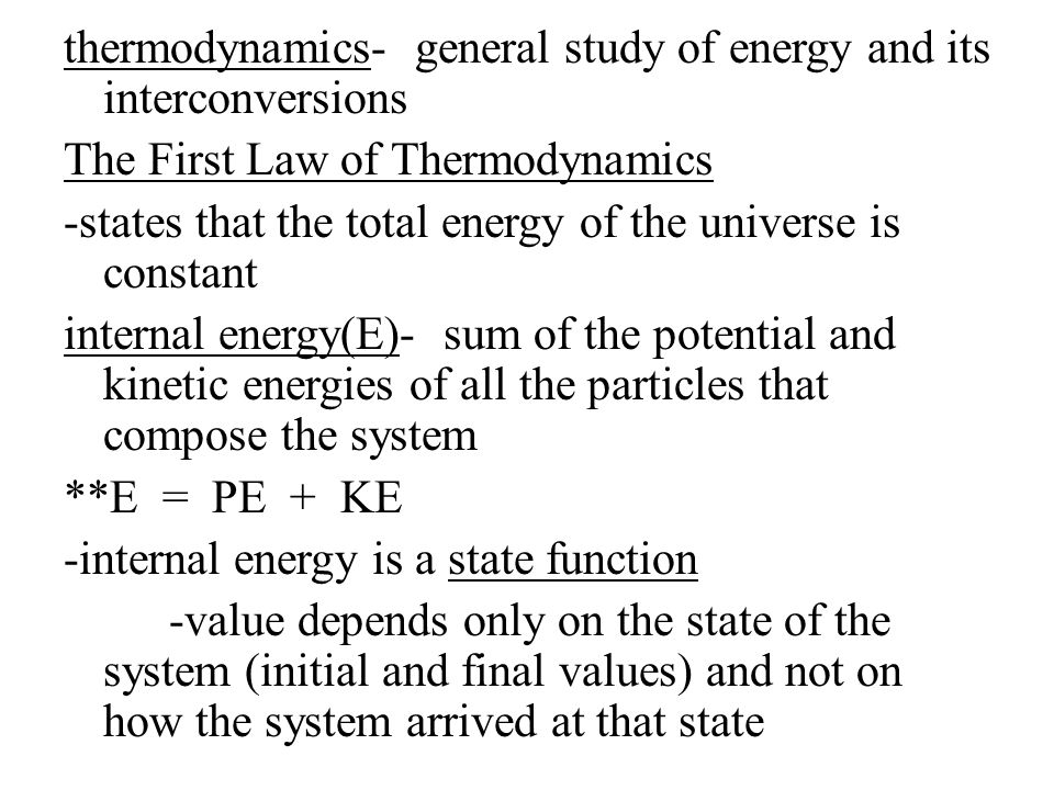 thermodynamics- general study of energy and its interconversions The First Law of Thermodynamics -states that the total energy of the universe is constant internal energy(E)- sum of the potential and kinetic energies of all the particles that compose the system **E = PE + KE -internal energy is a state function -value depends only on the state of the system (initial and final values) and not on how the system arrived at that state