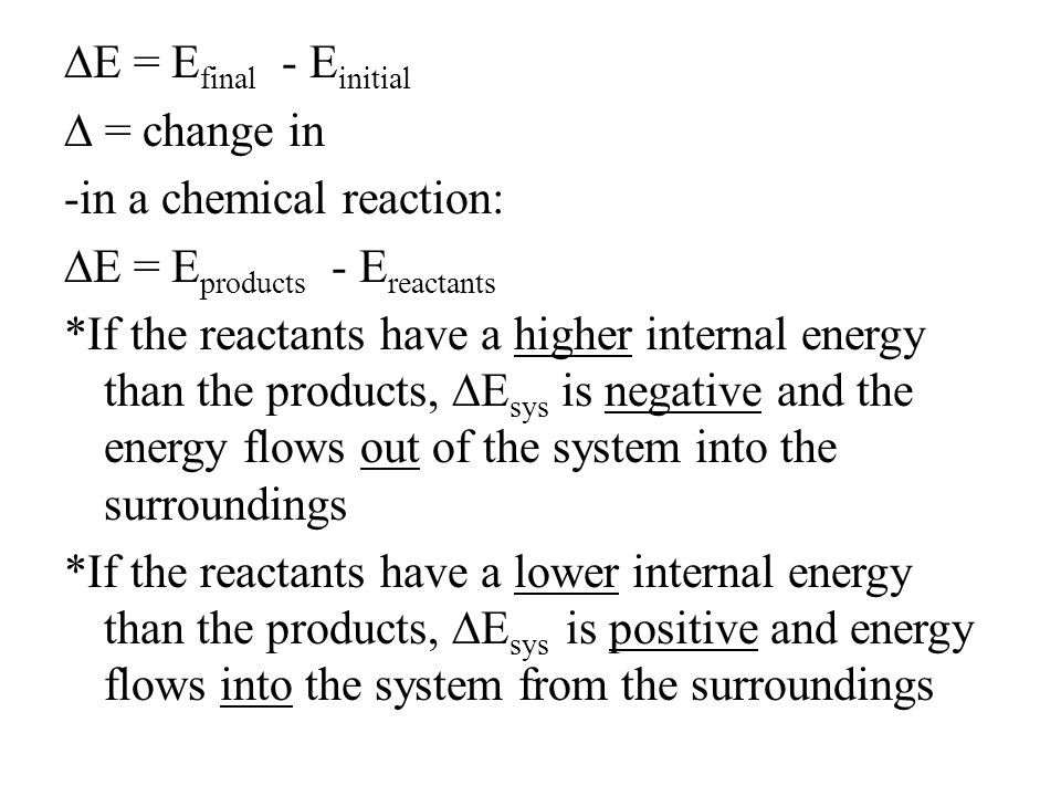 ∆E = Efinal - Einitial ∆ = change in -in a chemical reaction: ∆E = Eproducts - Ereactants *If the reactants have a higher internal energy than the products, ∆Esys is negative and the energy flows out of the system into the surroundings *If the reactants have a lower internal energy than the products, ∆Esys is positive and energy flows into the system from the surroundings