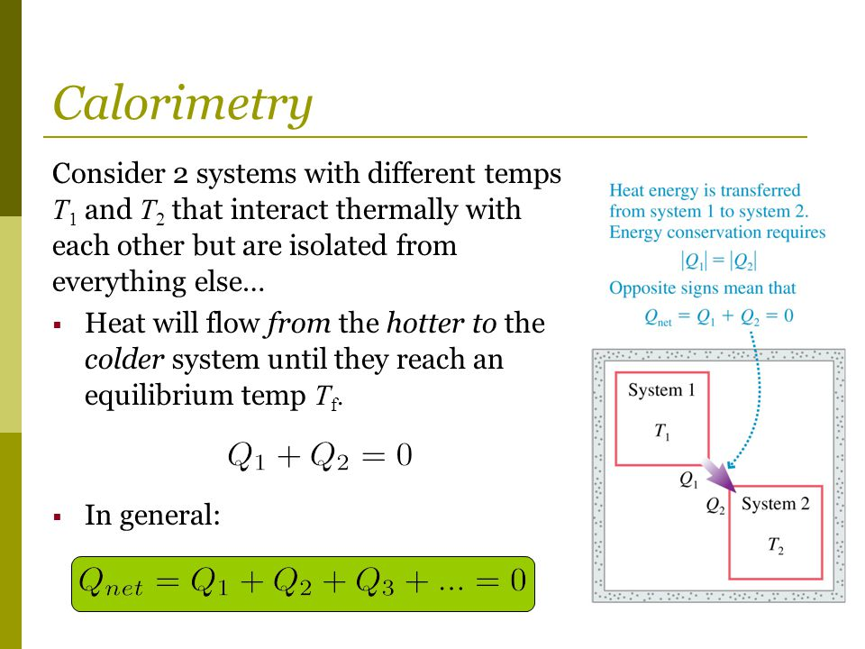 Calorimetry Consider 2 systems with different temps T1 and T2 that interact thermally with each other but are isolated from everything else…