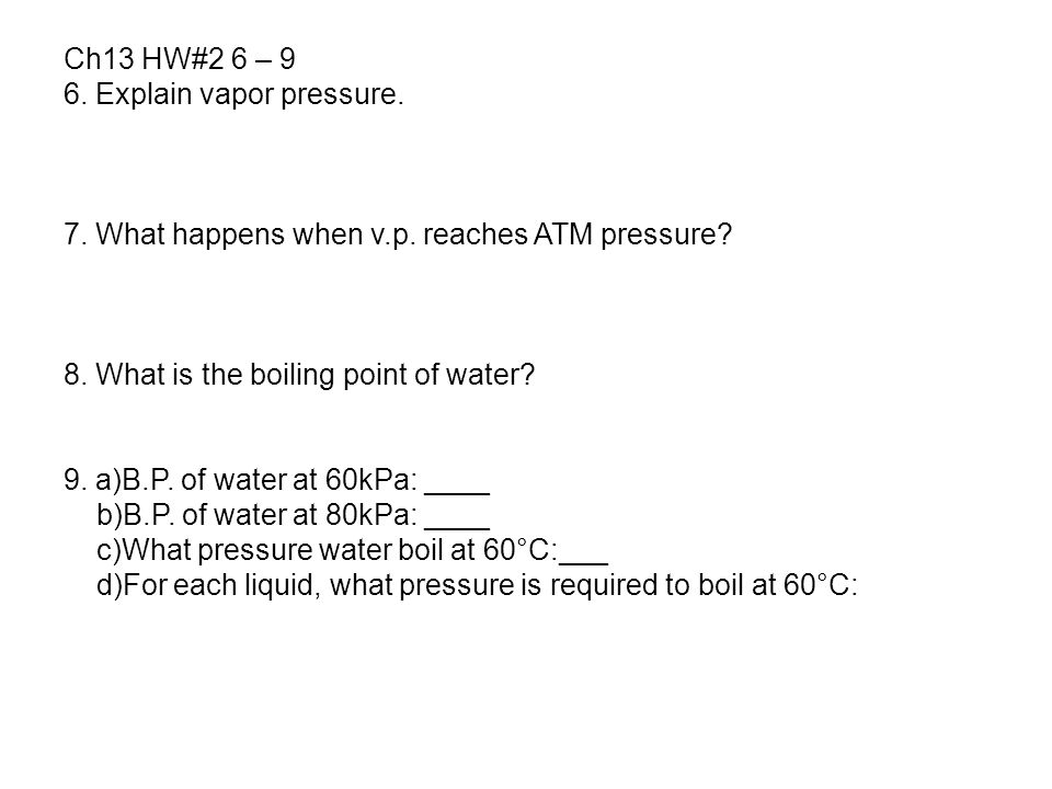 Ch13 HW#2 6 – 9 6. Explain vapor pressure. 7. What happens when v.p. reaches ATM pressure 8. What is the boiling point of water