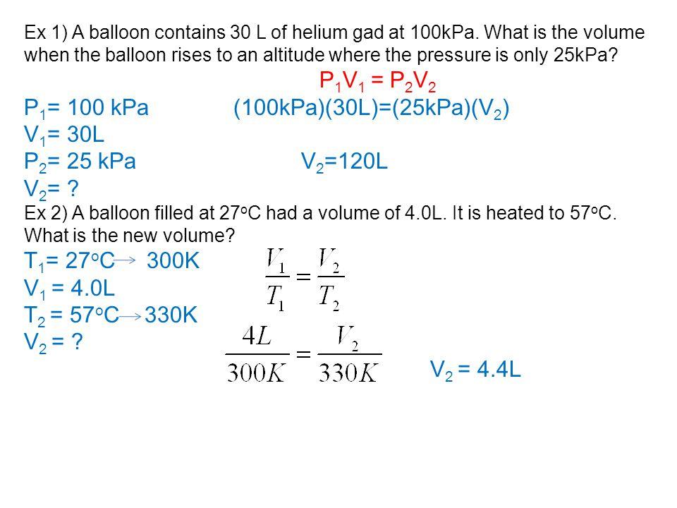 P1= 100 kPa (100kPa)(30L)=(25kPa)(V2) V1= 30L P2= 25 kPa V2=120L V2=