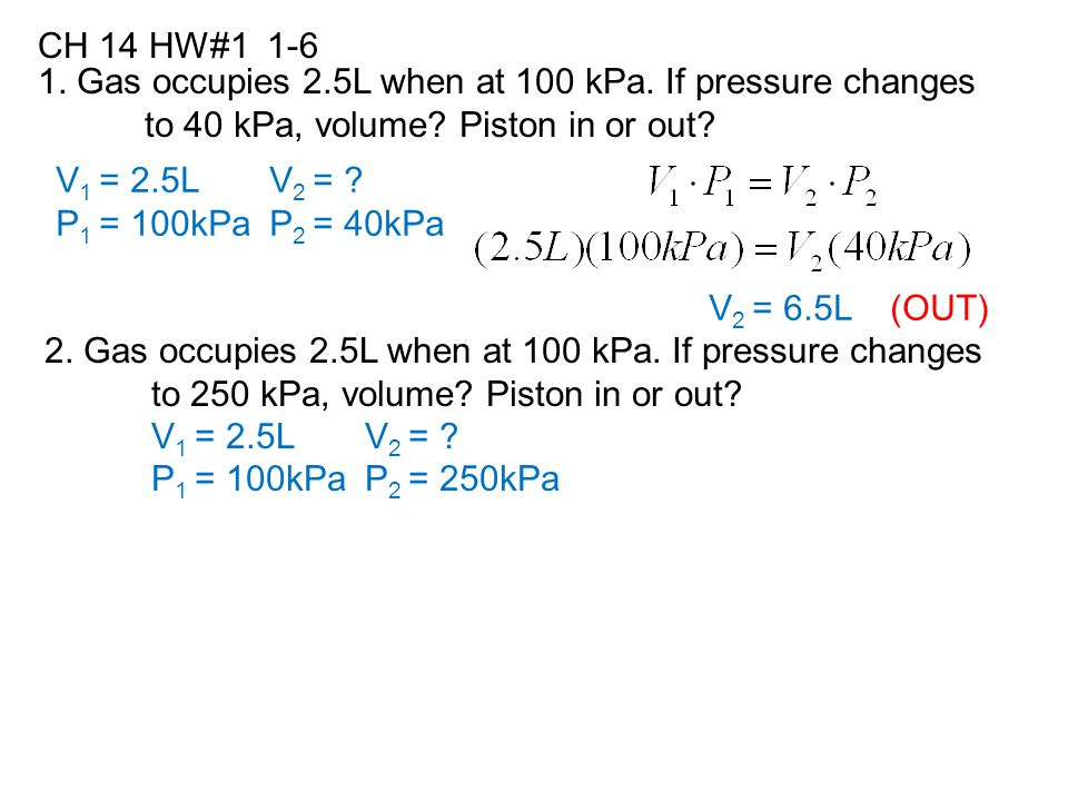 CH 14 HW#1 1-6 1. Gas occupies 2.5L when at 100 kPa. If pressure changes. to 40 kPa, volume Piston in or out