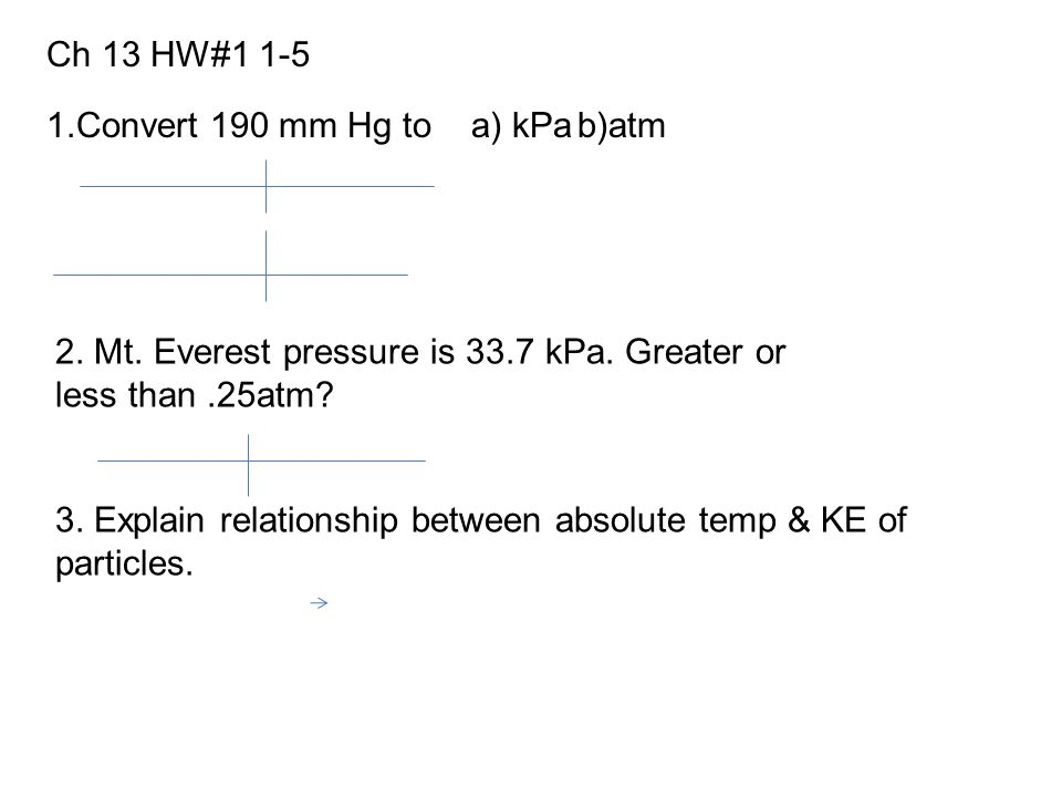 Ch 13 HW#1 1-5 1.Convert 190 mm Hg to a) kPa b)atm. 2. Mt. Everest pressure is 33.7 kPa. Greater or less than .25atm