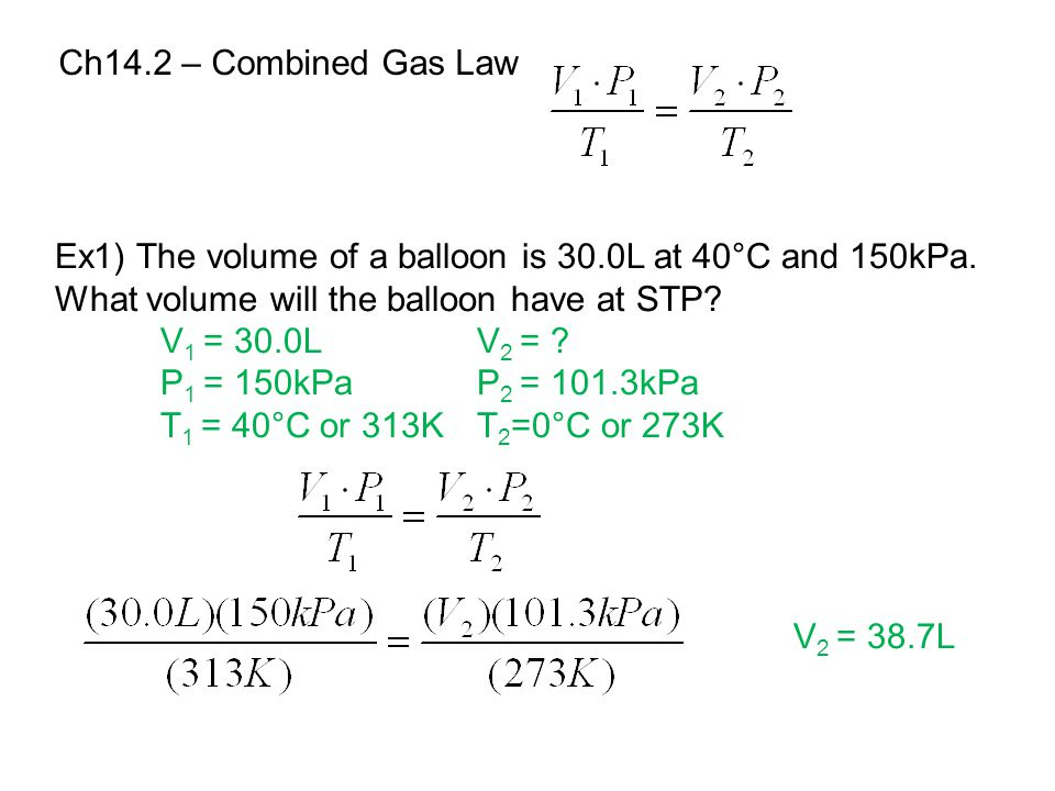 Ch14.2 – Combined Gas Law Ex1) The volume of a balloon is 30.0L at 40°C and 150kPa. What volume will the balloon have at STP