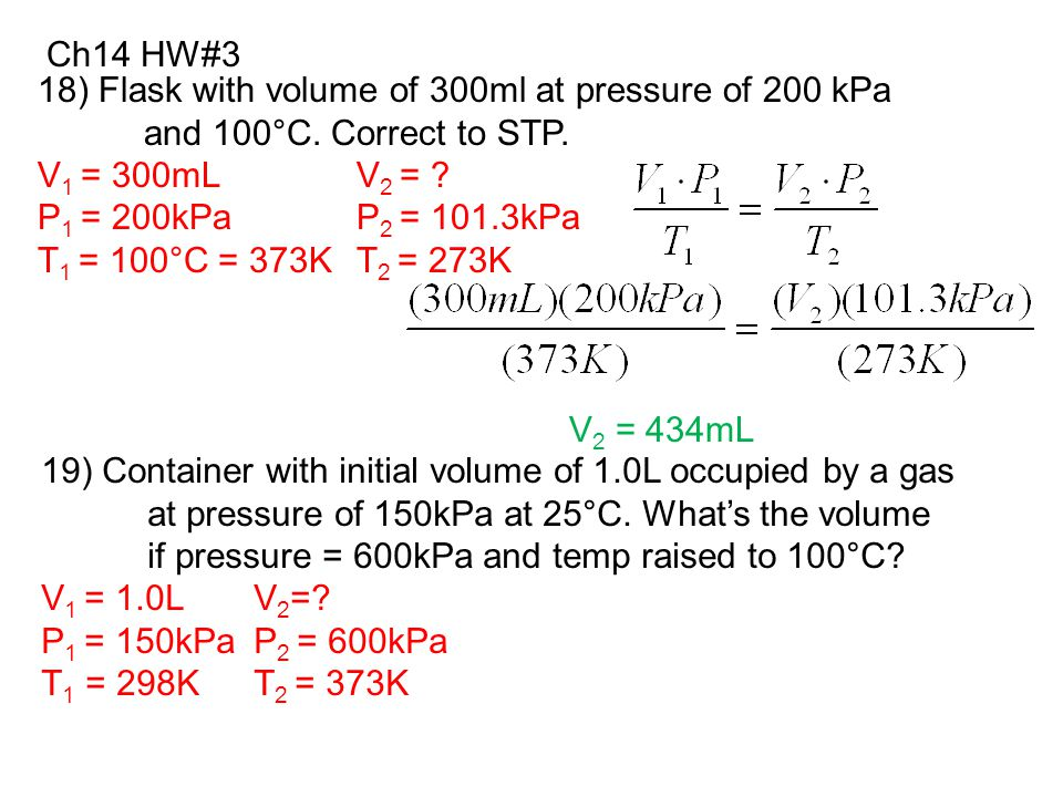 Ch14 HW#3 18) Flask with volume of 300ml at pressure of 200 kPa. and 100°C. Correct to STP. V1 = 300mL V2 =