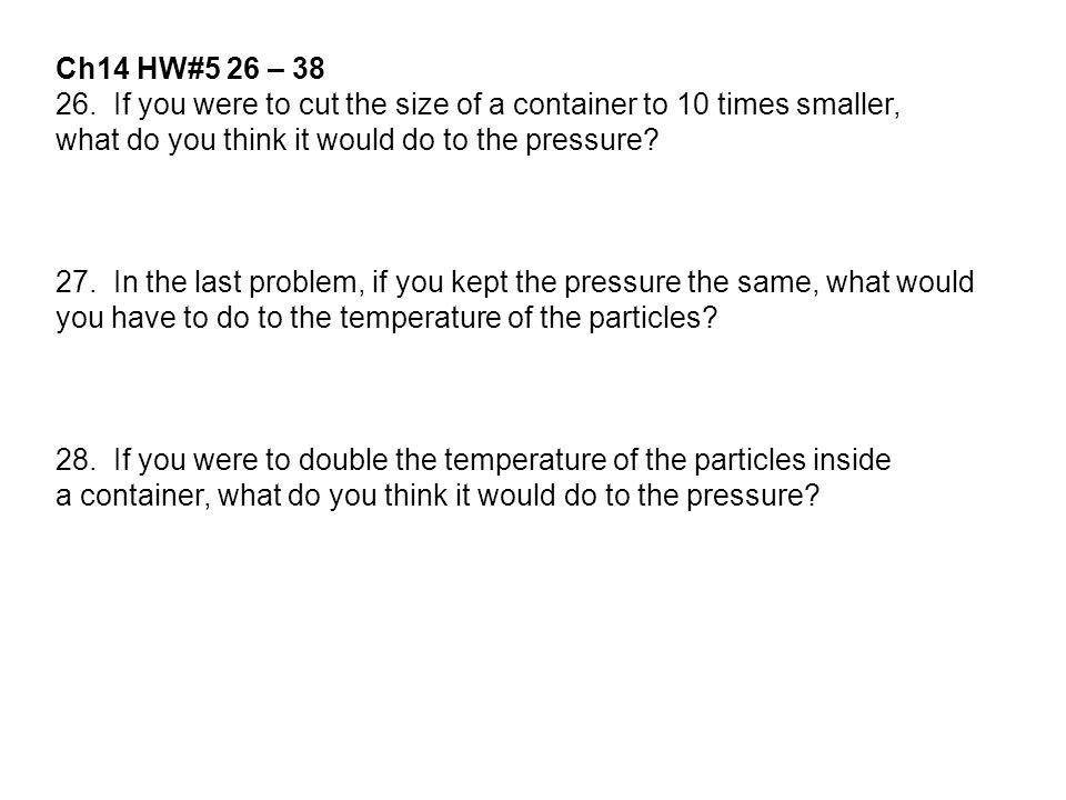 Ch14 HW#5 26 – 38 26. If you were to cut the size of a container to 10 times smaller, what do you think it would do to the pressure