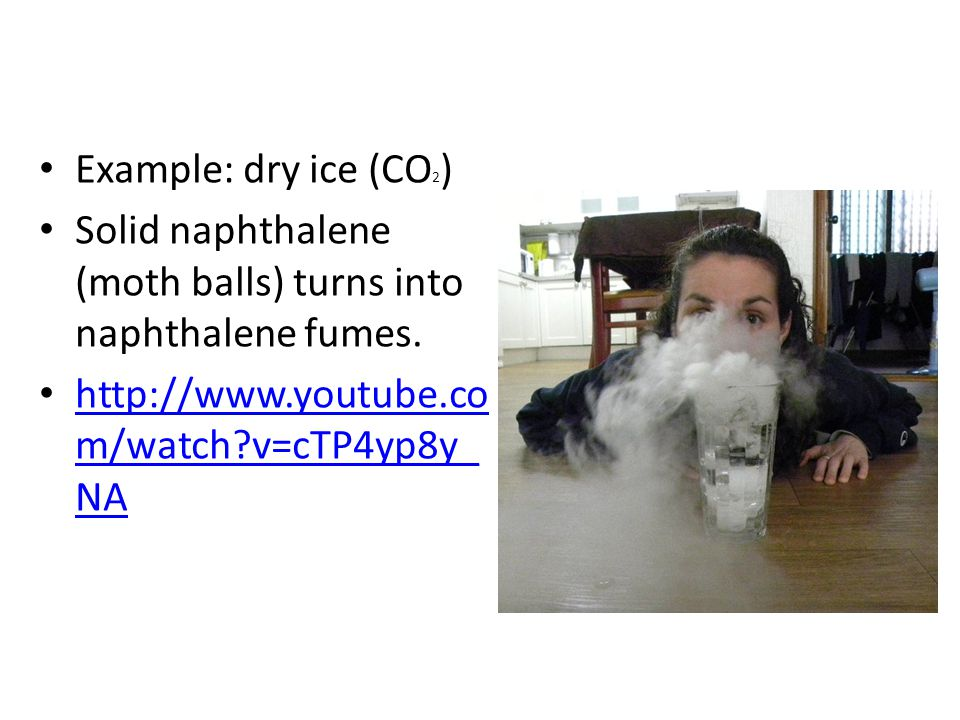 Example: dry ice (CO2) Solid naphthalene (moth balls) turns into naphthalene fumes.