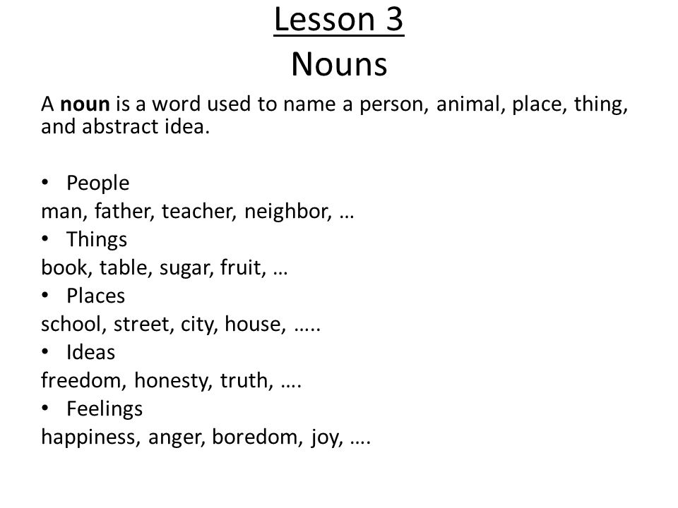 Lesson 3 Nouns A noun is a word used to name a person, animal, place, thing, and abstract idea. People.