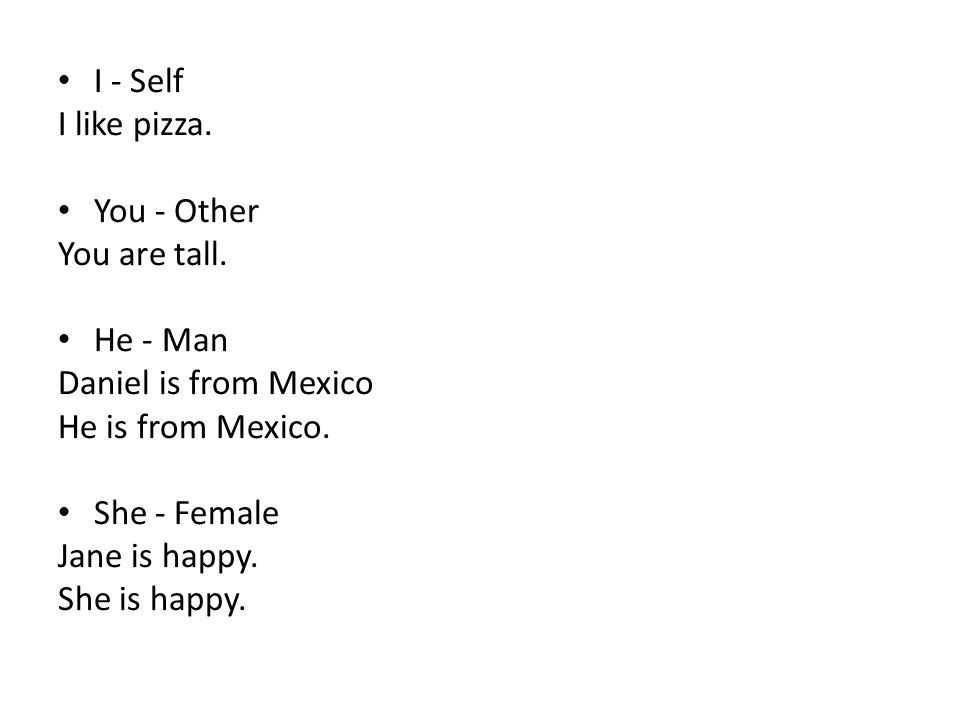 I - Self I like pizza. You - Other. You are tall. He - Man. Daniel is from Mexico. He is from Mexico.