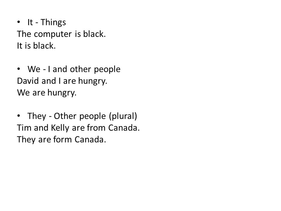 It - Things The computer is black. It is black. We - I and other people. David and I are hungry.