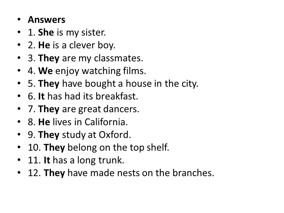 Answers 1. She is my sister. 2. He is a clever boy. 3. They are my classmates. 4. We enjoy watching films.