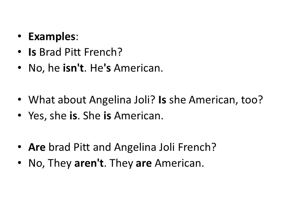 Examples: Is Brad Pitt French No, he isn t. He s American. What about Angelina Joli Is she American, too