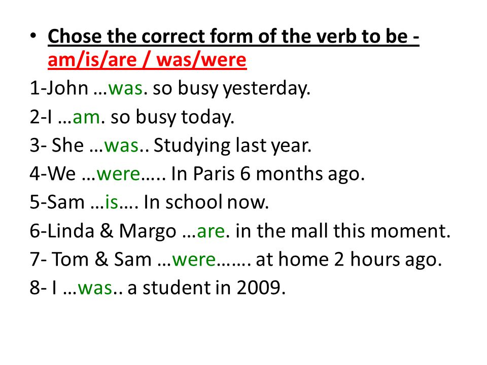 Chose the correct form of the verb to be - am/is/are / was/were
