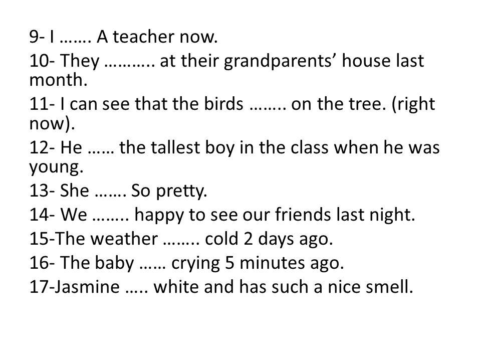9- I ……. A teacher now. 10- They ………