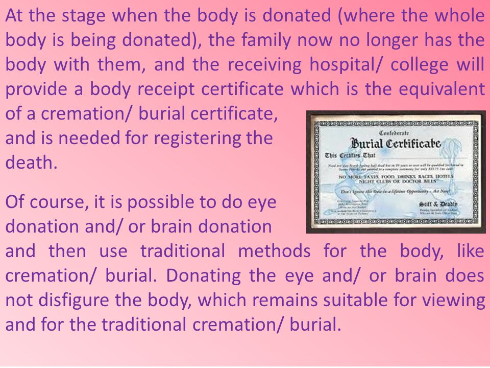 At the stage when the body is donated (where the whole body is being donated), the family now no longer has the body with them, and the receiving hospital/ college will provide a body receipt certificate which is the equivalent of a cremation/ burial certificate,