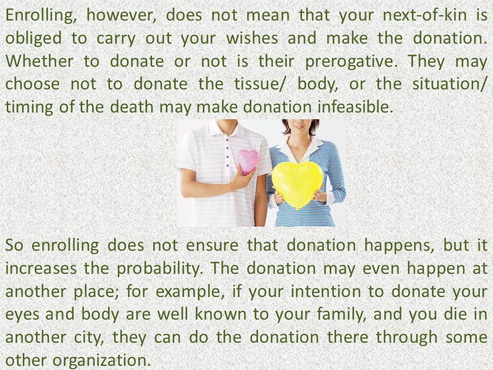 Enrolling, however, does not mean that your next-of-kin is obliged to carry out your wishes and make the donation. Whether to donate or not is their prerogative. They may choose not to donate the tissue/ body, or the situation/ timing of the death may make donation infeasible.
