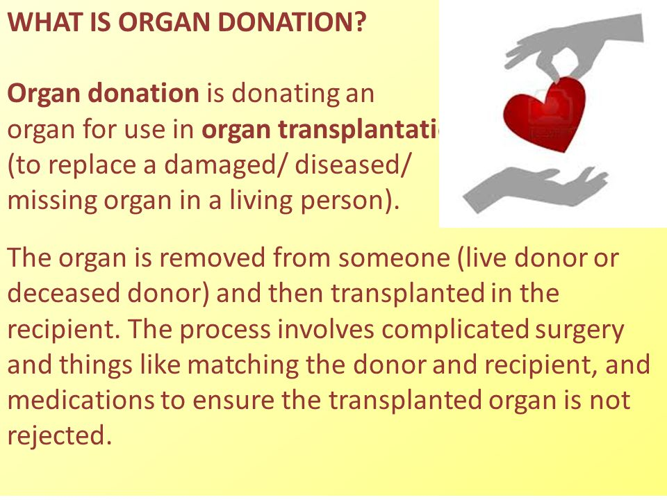 WHAT IS ORGAN DONATION Organ donation is donating an. organ for use in organ transplantation. (to replace a damaged/ diseased/