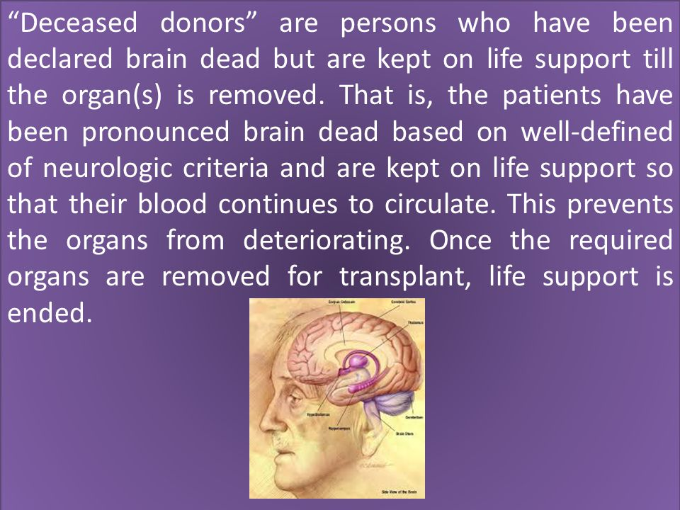 Deceased donors are persons who have been declared brain dead but are kept on life support till the organ(s) is removed.