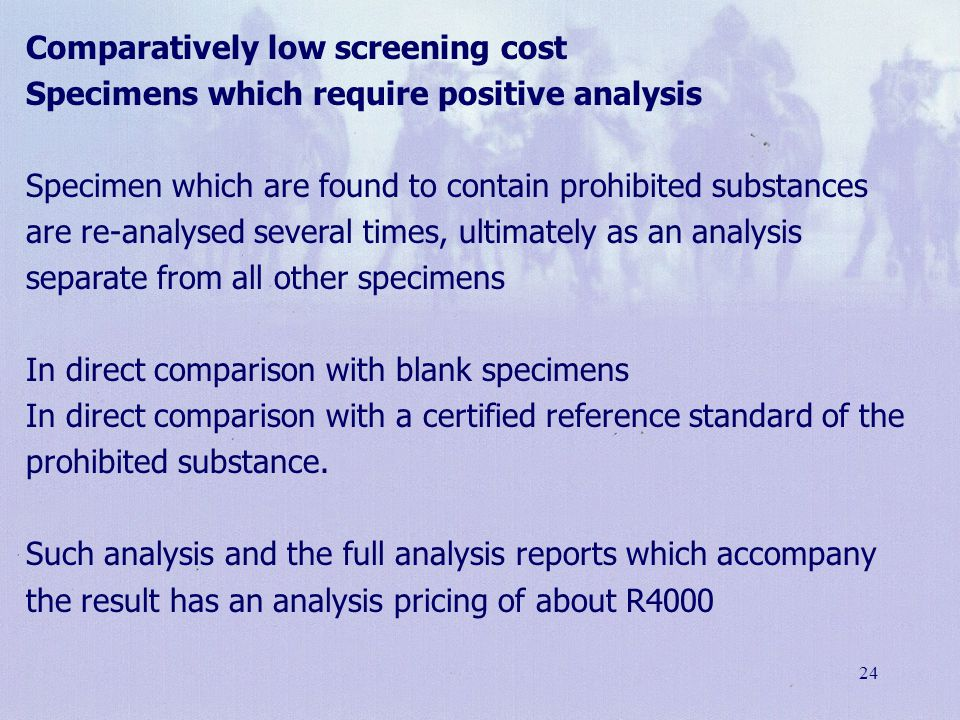 Comparatively low screening cost Specimens which require positive analysis Specimen which are found to contain prohibited substances are re-analysed several times, ultimately as an analysis separate from all other specimens