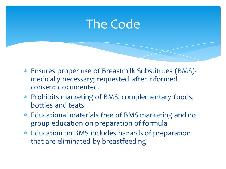 The Code Ensures proper use of Breastmilk Substitutes (BMS)-medically necessary; requested after informed consent documented.