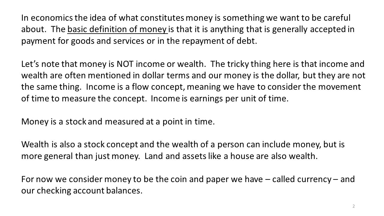 In economics the idea of what constitutes money is something we want to be careful about. The basic definition of money is that it is anything that is generally accepted in payment for goods and services or in the repayment of debt.