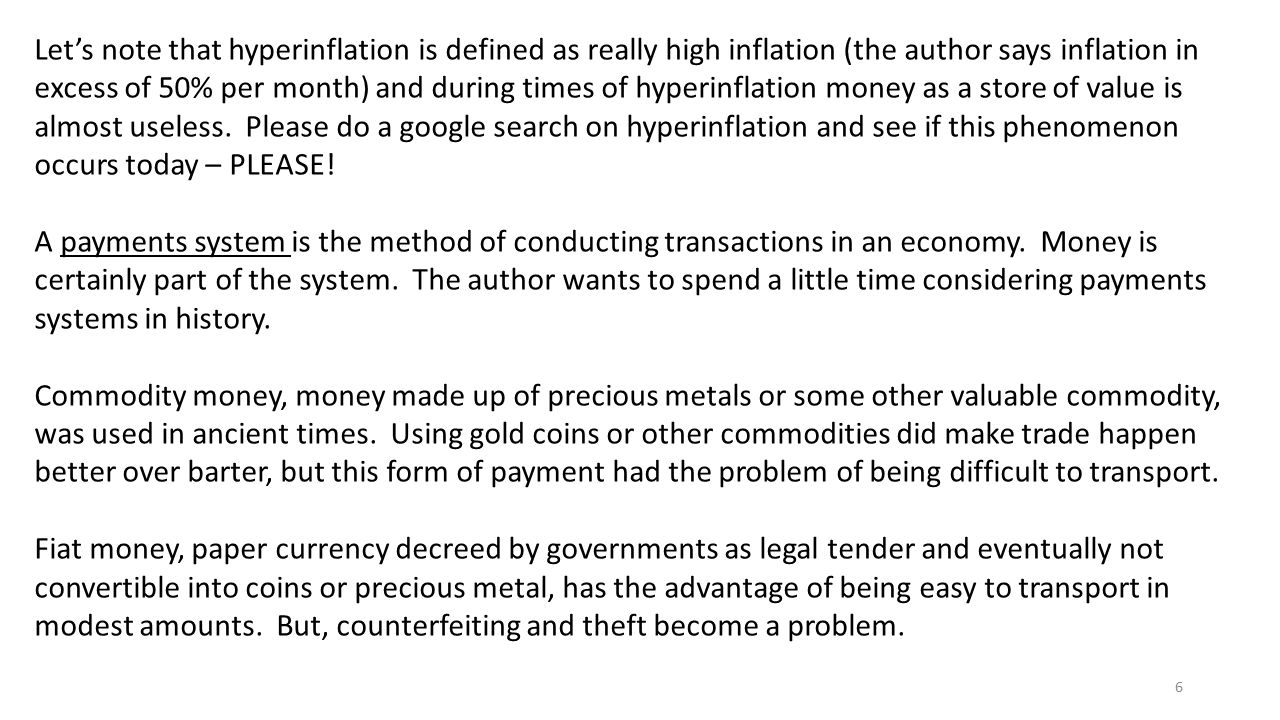 Let's note that hyperinflation is defined as really high inflation (the author says inflation in excess of 50% per month) and during times of hyperinflation money as a store of value is almost useless. Please do a google search on hyperinflation and see if this phenomenon occurs today – PLEASE!