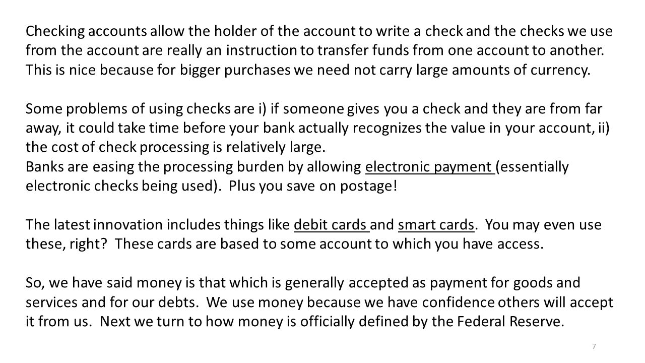 Checking accounts allow the holder of the account to write a check and the checks we use from the account are really an instruction to transfer funds from one account to another. This is nice because for bigger purchases we need not carry large amounts of currency.
