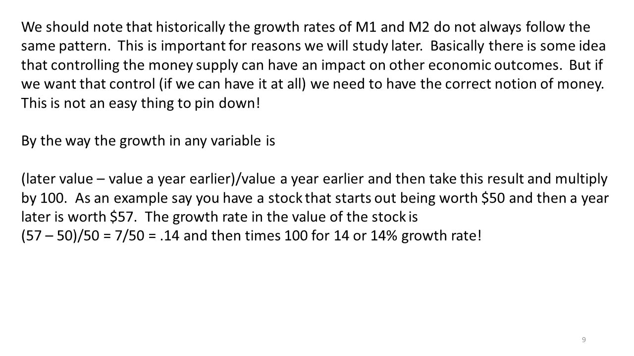We should note that historically the growth rates of M1 and M2 do not always follow the same pattern. This is important for reasons we will study later. Basically there is some idea that controlling the money supply can have an impact on other economic outcomes. But if we want that control (if we can have it at all) we need to have the correct notion of money. This is not an easy thing to pin down!