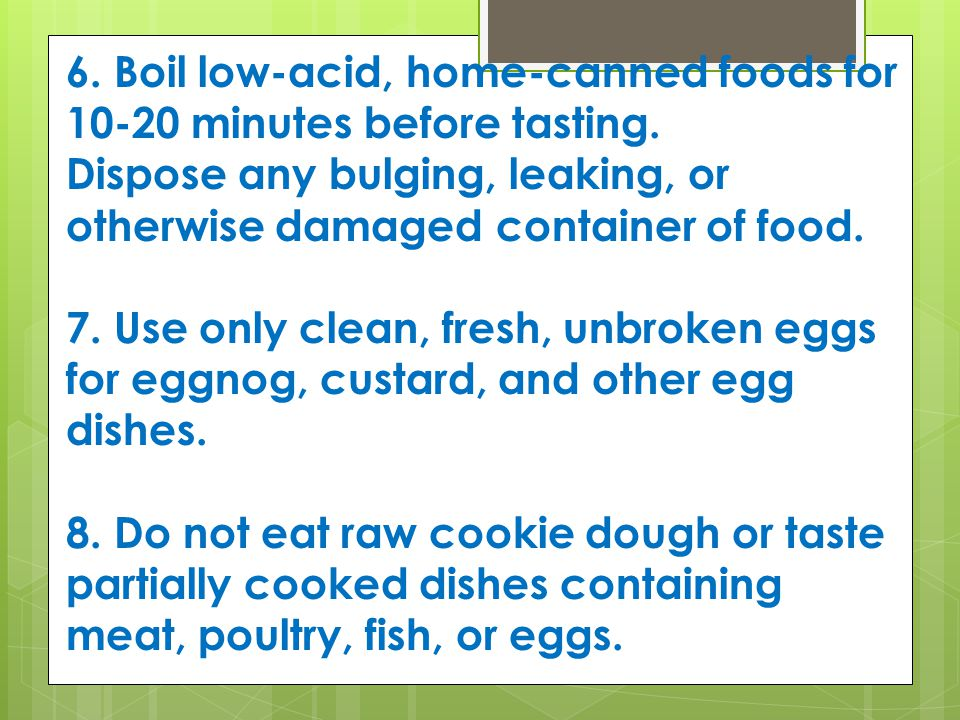 6. Boil low-acid, home-canned foods for 10-20 minutes before tasting.