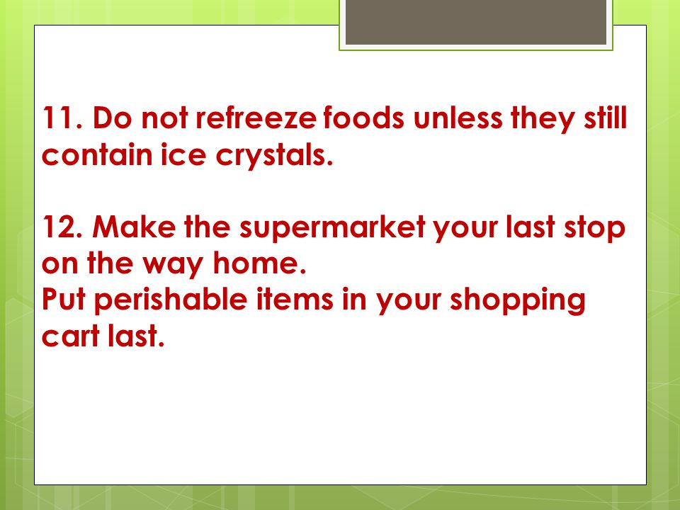 11. Do not refreeze foods unless they still contain ice crystals.
