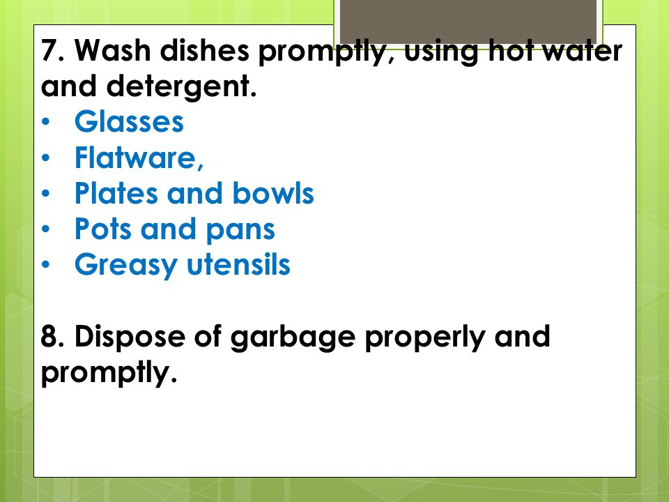 7. Wash dishes promptly, using hot water and detergent.