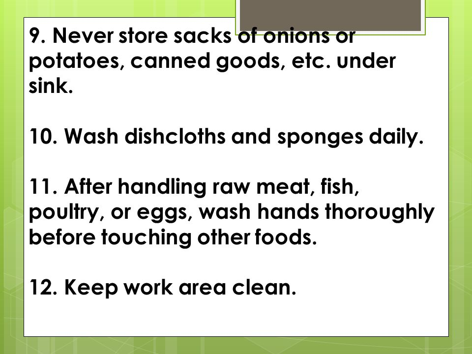 9. Never store sacks of onions or potatoes, canned goods, etc