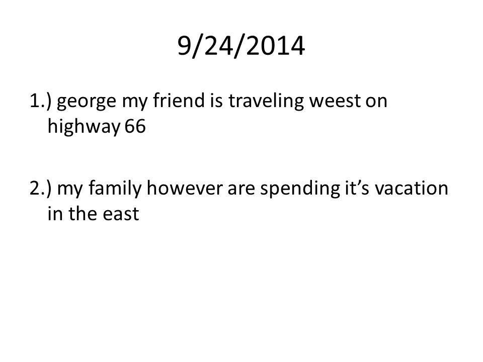 9/24/2014 1.) george my friend is traveling weest on highway 66 2.) my family however are spending it's vacation in the east