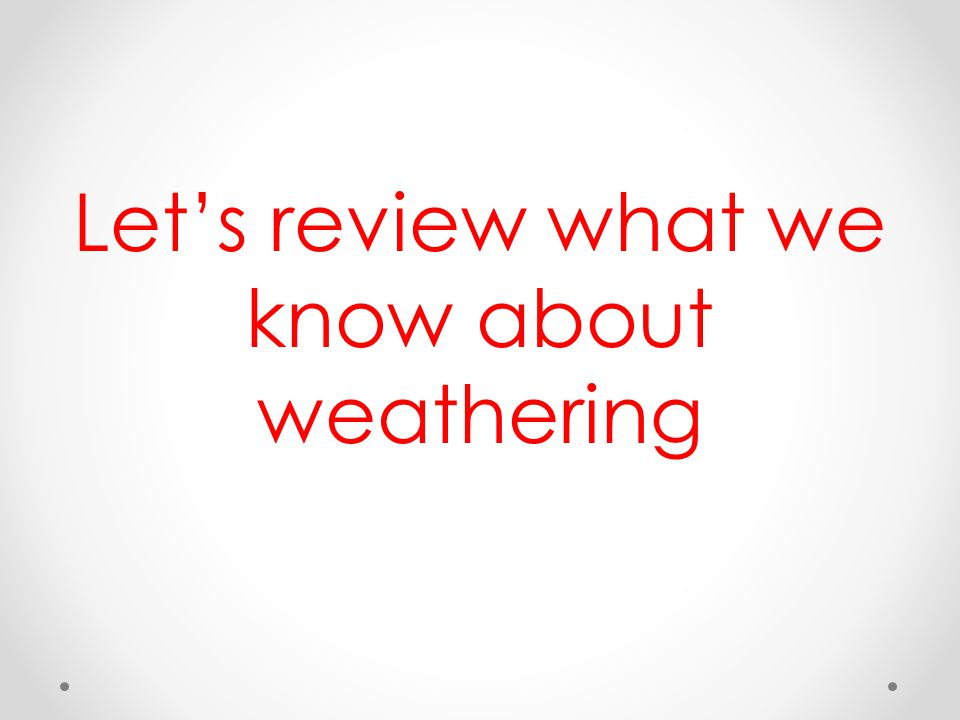 Let's review what we know about weathering