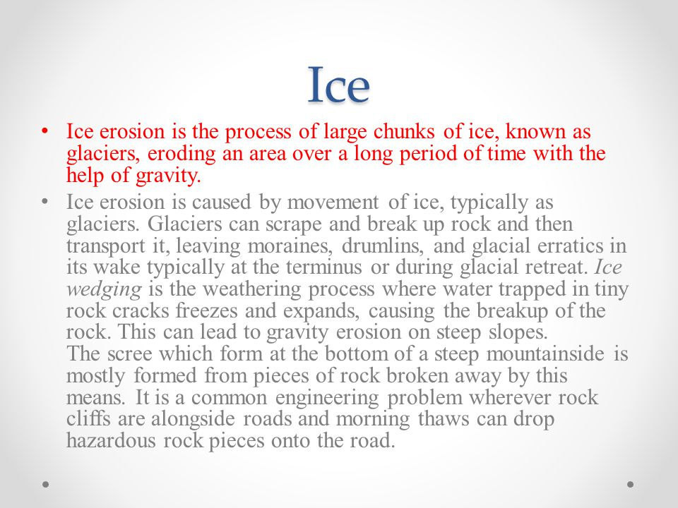 Ice Ice erosion is the process of large chunks of ice, known as glaciers, eroding an area over a long period of time with the help of gravity.