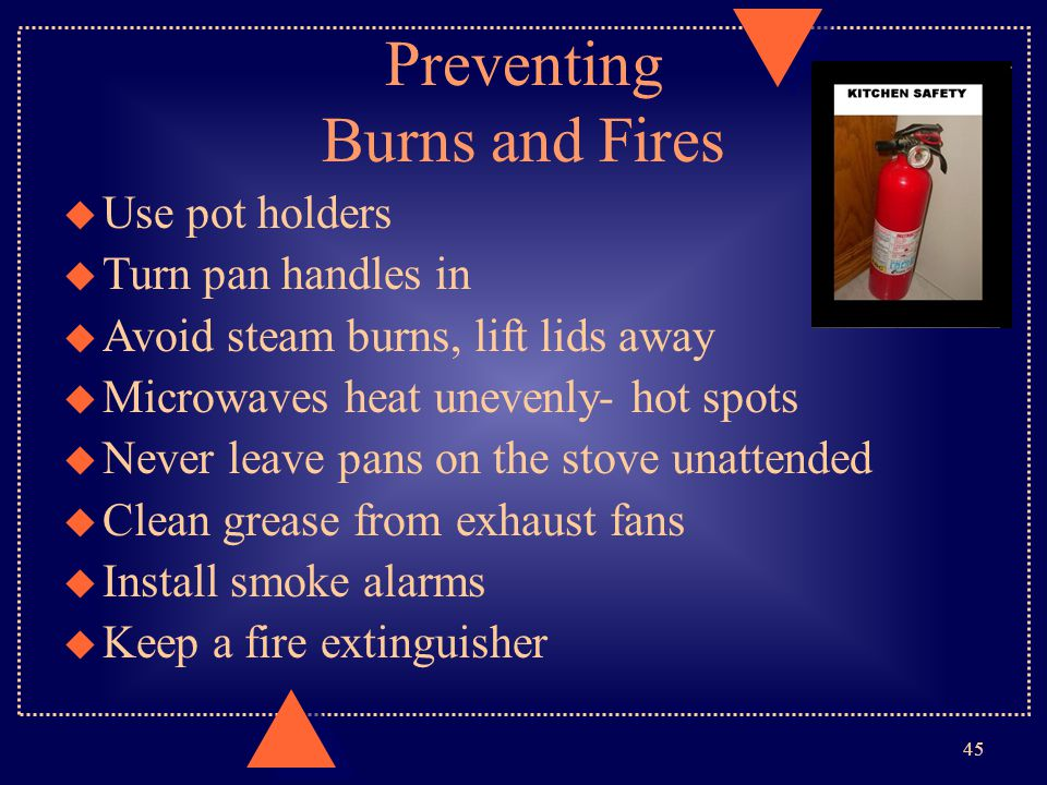 Preventing Burns and Fires Use pot holders Turn pan handles in